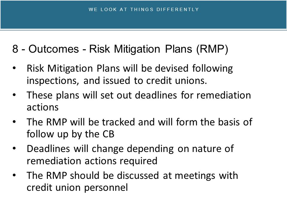 W E L O O K A T T H I N G S D I F F E R E N T L Y Risk Mitigation Plans will be devised following inspections, and issued to credit unions.
