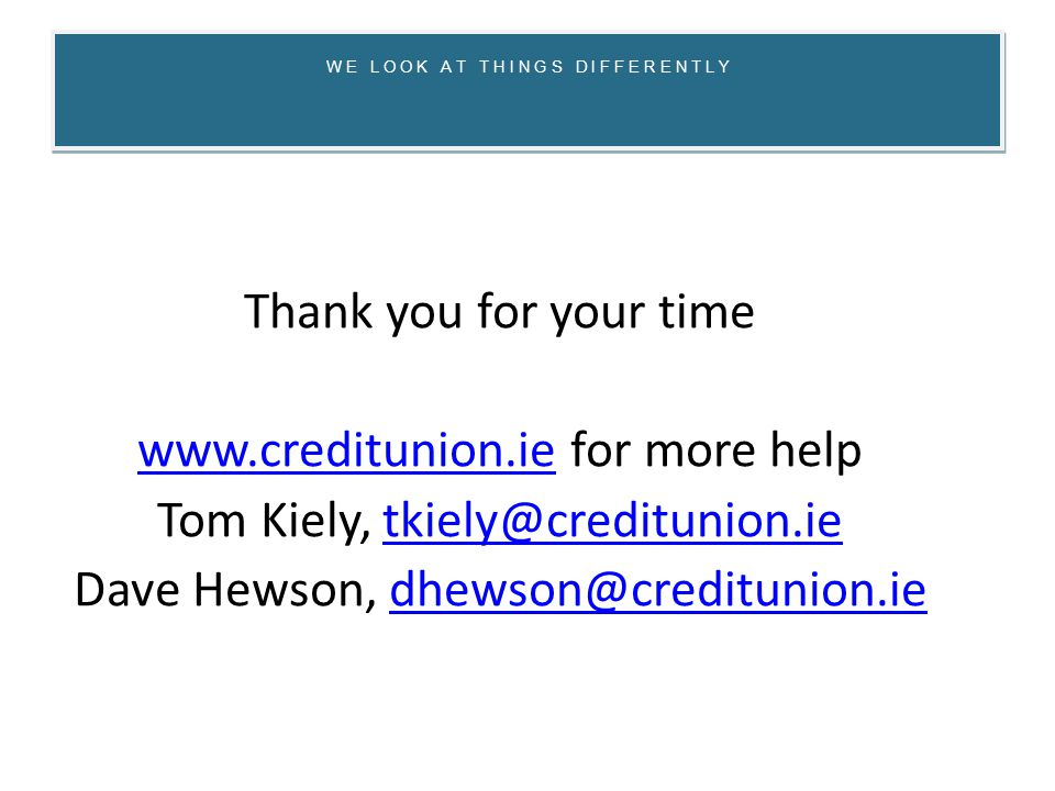 W E L O O K A T T H I N G S D I F F E R E N T L Y Thank you for your time www.creditunion.iewww.creditunion.ie for more help Tom Kiely, tkiely@creditunion.ietkiely@creditunion.ie Dave Hewson, dhewson@creditunion.iedhewson@creditunion.ie