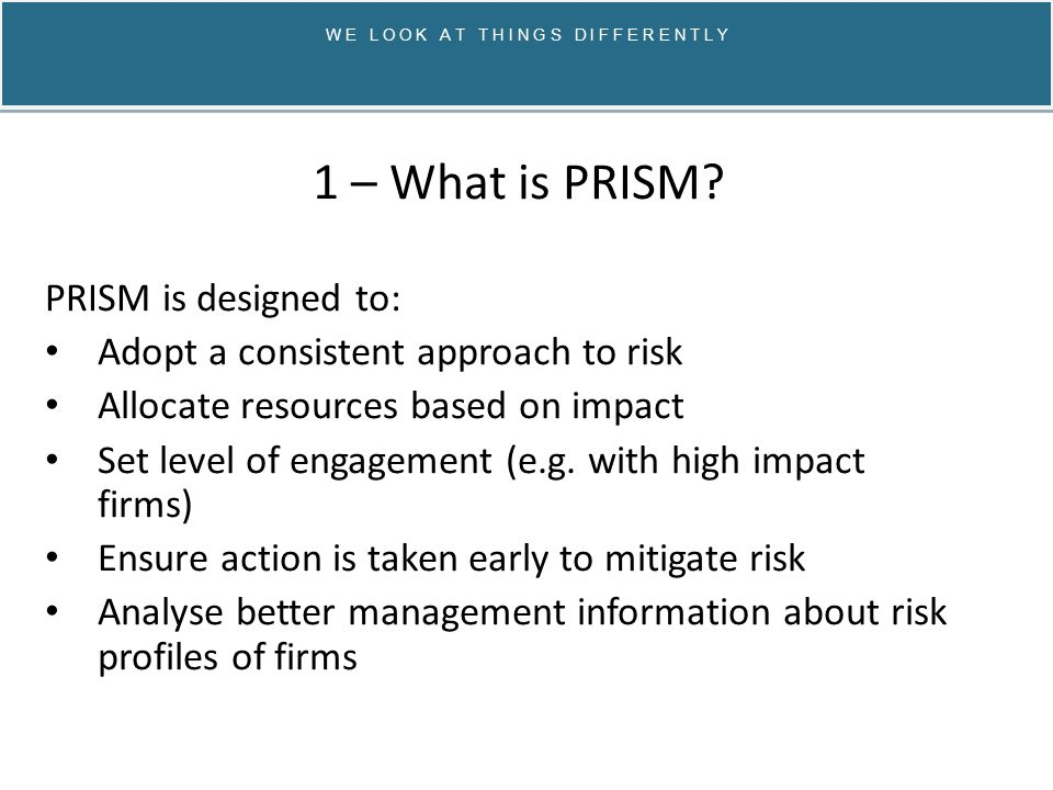 W E L O O K A T T H I N G S D I F F E R E N T L Y PRISM management information / database: Centralised all credit union data Including Prudential Returns, Annual Returns, Audited accounts + details of any reviews, assessments of credit unions Any PRISM inspection of a CU will feed into the system System sends alerts (e.g.