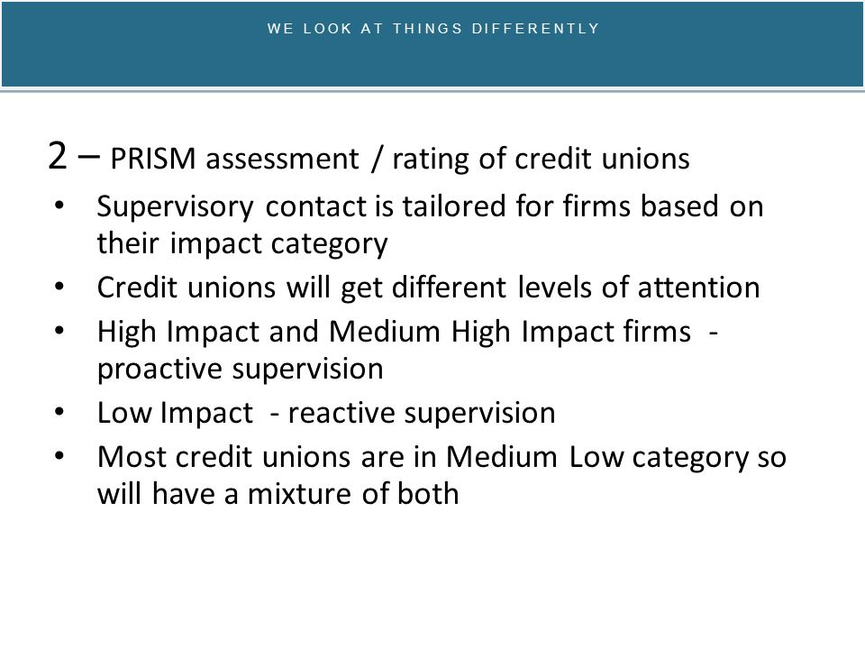 W E L O O K A T T H I N G S D I F F E R E N T L Y 2 – PRISM assessment / rating of credit unions Medium High Impact credit unions Full PRISM inspection 3-5 days, 3-5 supervisors on-site Analysis of business model, governance, finances Full inspection every 3 years Regular meetings with CB Risk Governance Panel Occasional Board Meeting attendance Checks to include analysis of board minutes, effectiveness of board