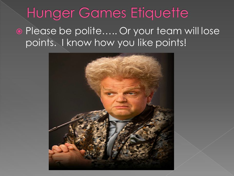 Please be polite….. Or your team will lose points. I know how you like points!