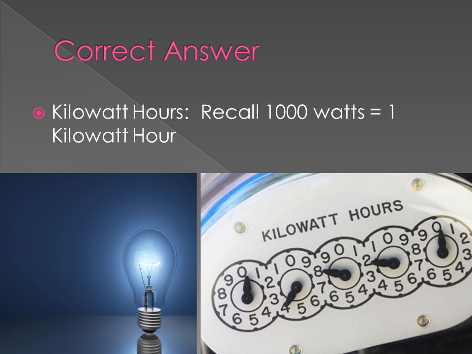 Kilowatt Hours: Recall 1000 watts = 1 Kilowatt Hour