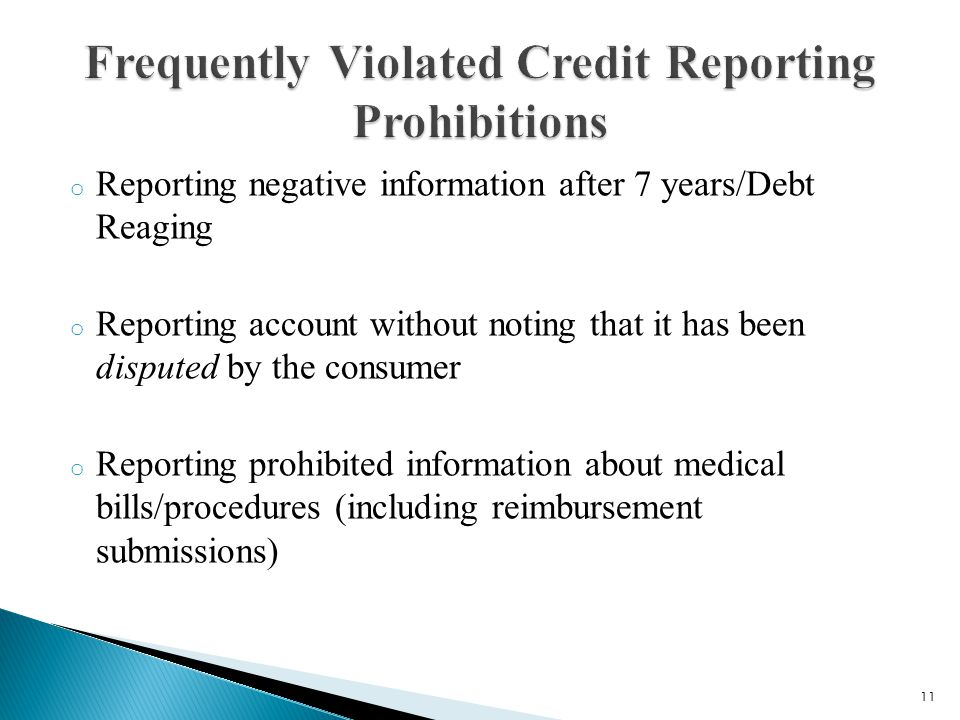 o Reporting negative information after 7 years/Debt Reaging o Reporting account without noting that it has been disputed by the consumer o Reporting prohibited information about medical bills/procedures (including reimbursement submissions) 11