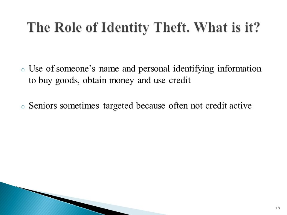 o Use of someones name and personal identifying information to buy goods, obtain money and use credit o Seniors sometimes targeted because often not credit active 18