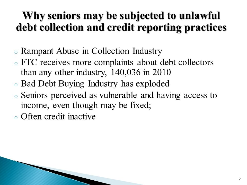 Why seniors may be subjected to unlawful debt collection and credit reporting practices o Rampant Abuse in Collection Industry o FTC receives more complaints about debt collectors than any other industry, 140,036 in 2010 o Bad Debt Buying Industry has exploded o Seniors perceived as vulnerable and having access to income, even though may be fixed; o Often credit inactive 2