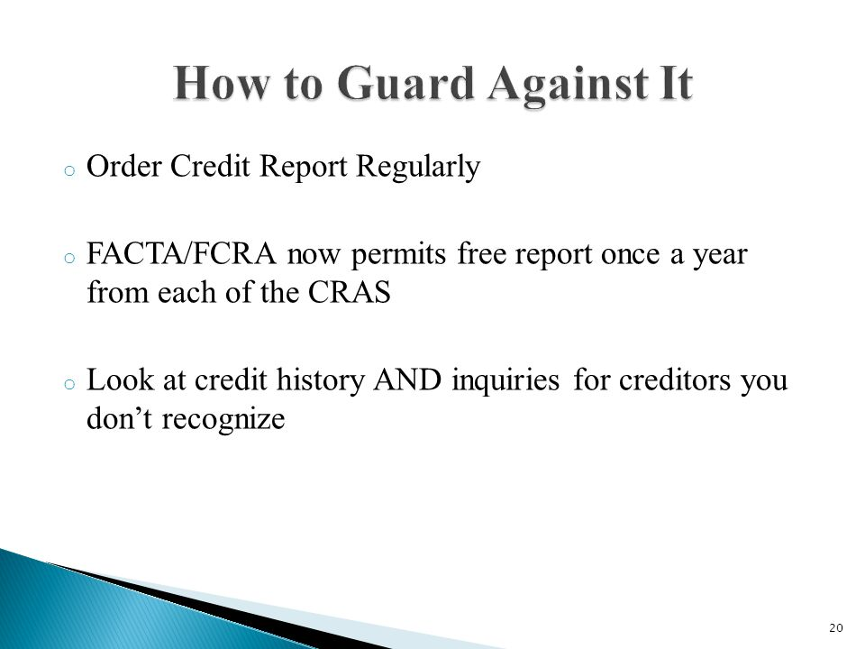 o Order Credit Report Regularly o FACTA/FCRA now permits free report once a year from each of the CRAS o Look at credit history AND inquiries for creditors you dont recognize 20