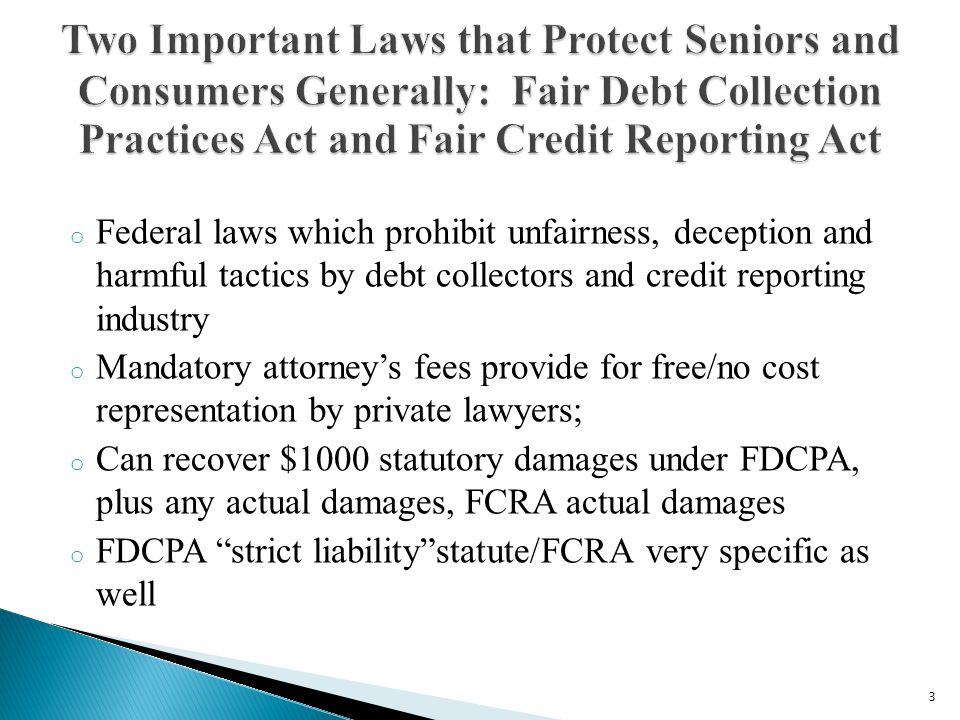 o Federal laws which prohibit unfairness, deception and harmful tactics by debt collectors and credit reporting industry o Mandatory attorneys fees provide for free/no cost representation by private lawyers; o Can recover $1000 statutory damages under FDCPA, plus any actual damages, FCRA actual damages o FDCPA strict liabilitystatute/FCRA very specific as well 3