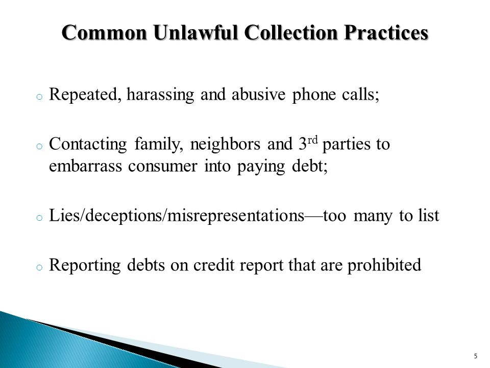 o Repeated, harassing and abusive phone calls; o Contacting family, neighbors and 3 rd parties to embarrass consumer into paying debt; o Lies/deceptions/misrepresentationstoo many to list o Reporting debts on credit report that are prohibited Common Unlawful Collection Practices 5
