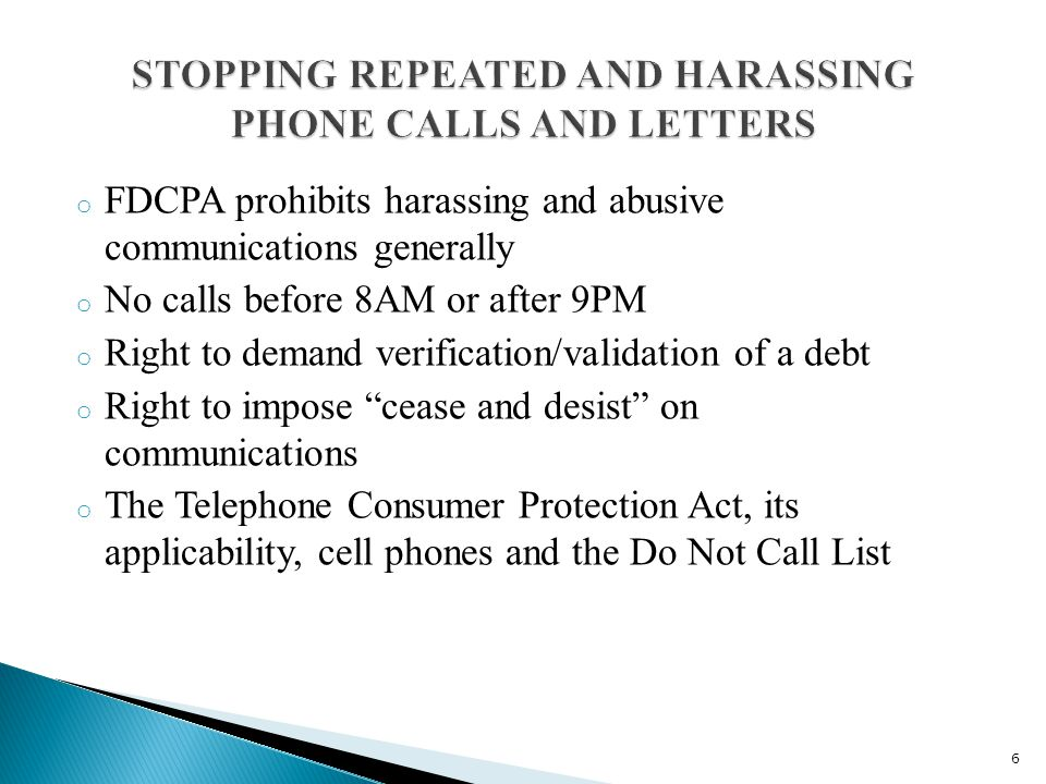 o FDCPA prohibits harassing and abusive communications generally o No calls before 8AM or after 9PM o Right to demand verification/validation of a debt o Right to impose cease and desist on communications o The Telephone Consumer Protection Act, its applicability, cell phones and the Do Not Call List 6