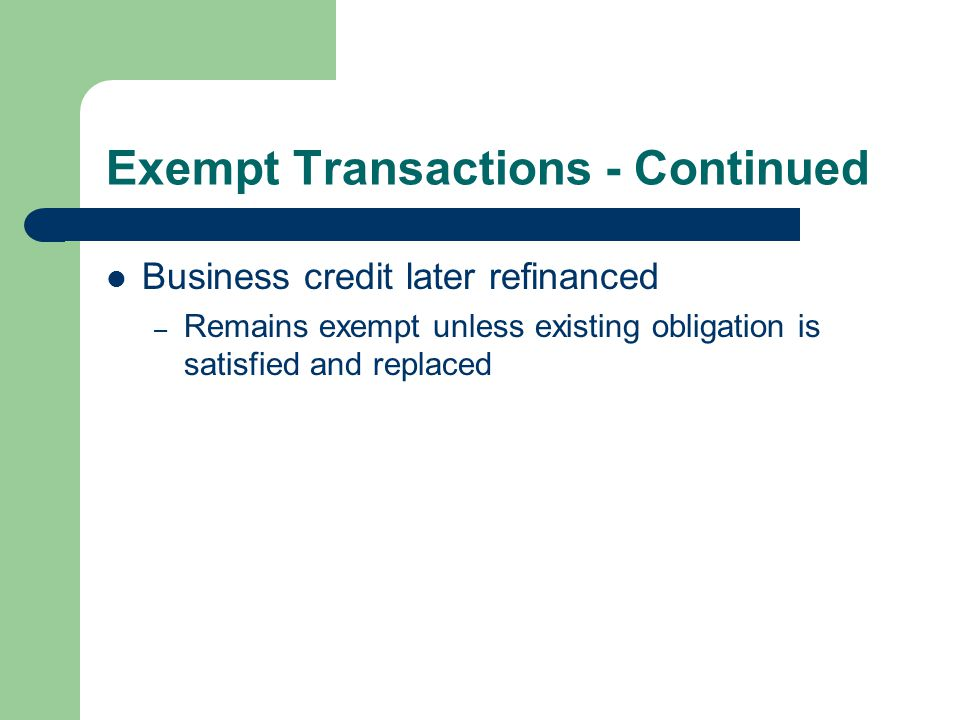 Exempt Transactions - Continued Business credit later refinanced – Remains exempt unless existing obligation is satisfied and replaced