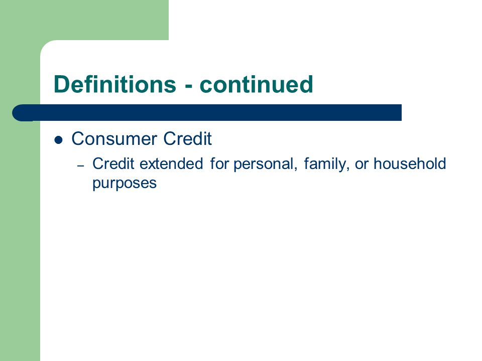 Definitions - continued Consumer Credit – Credit extended for personal, family, or household purposes