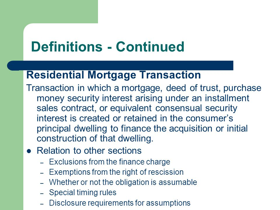 Definitions - Continued Residential Mortgage Transaction Transaction in which a mortgage, deed of trust, purchase money security interest arising unde
