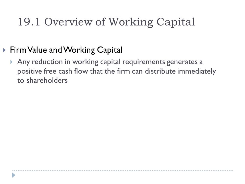 19.1 Overview of Working Capital Firm Value and Working Capital Any reduction in working capital requirements generates a positive free cash flow that