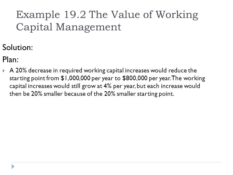 Example 19.2 The Value of Working Capital Management Solution: Plan: A 20% decrease in required working capital increases would reduce the starting po