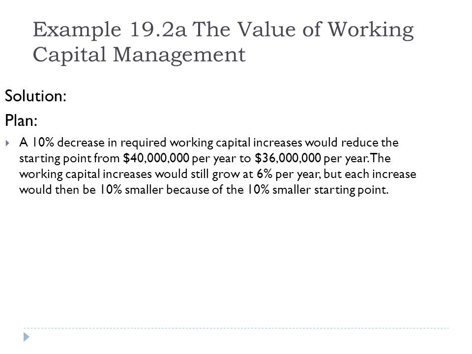 Example 19.2a The Value of Working Capital Management Solution: Plan: A 10% decrease in required working capital increases would reduce the starting p