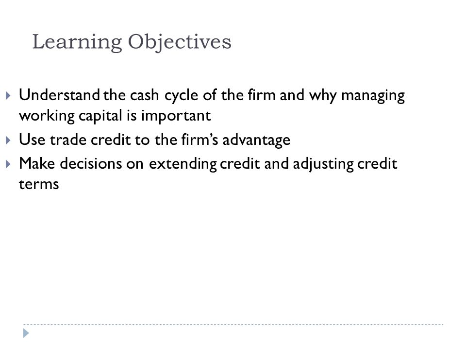 Learning Objectives (contd) Manage accounts payable Know the costs and benefits of holding additional inventory Contrast the different instruments available to a financial manager for investing cash balances