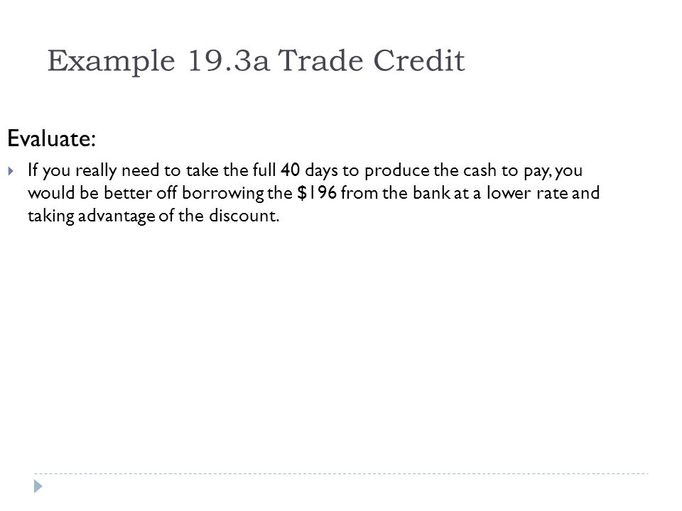 Example 19.3a Trade Credit Evaluate: If you really need to take the full 40 days to produce the cash to pay, you would be better off borrowing the $19