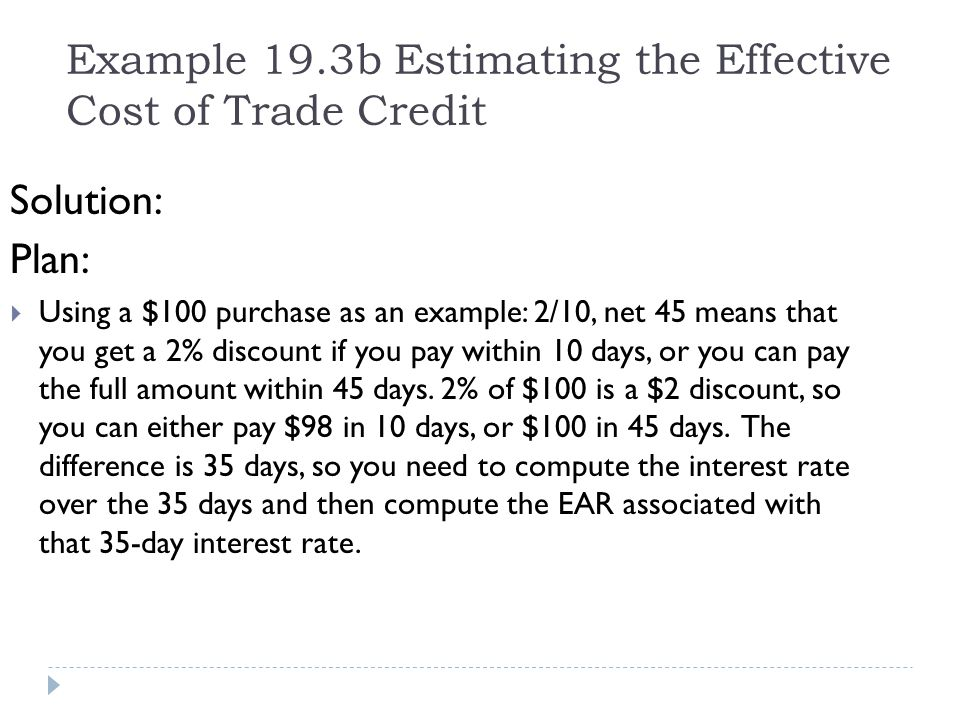 Example 19.3b Estimating the Effective Cost of Trade Credit Solution: Plan: Using a $100 purchase as an example: 2/10, net 45 means that you get a 2%