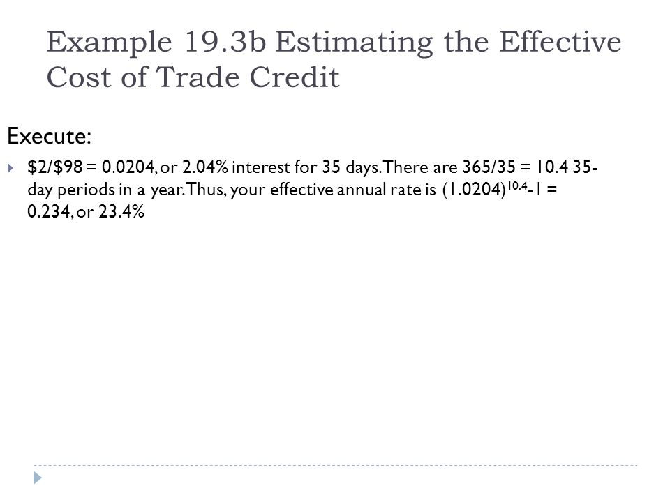 Example 19.3b Estimating the Effective Cost of Trade Credit Execute: $2/$98 = 0.0204, or 2.04% interest for 35 days. There are 365/35 = 10.4 35- day p