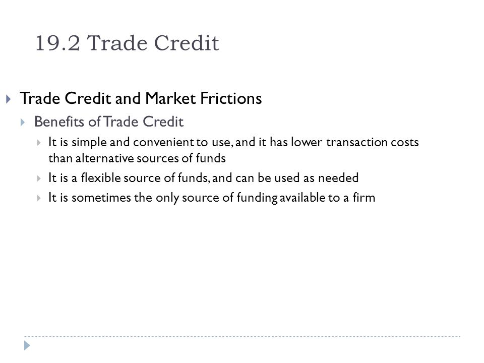 19.2 Trade Credit Trade Credit and Market Frictions Benefits of Trade Credit It is simple and convenient to use, and it has lower transaction costs th