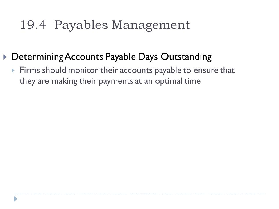 19.4 Payables Management Determining Accounts Payable Days Outstanding Firms should monitor their accounts payable to ensure that they are making thei