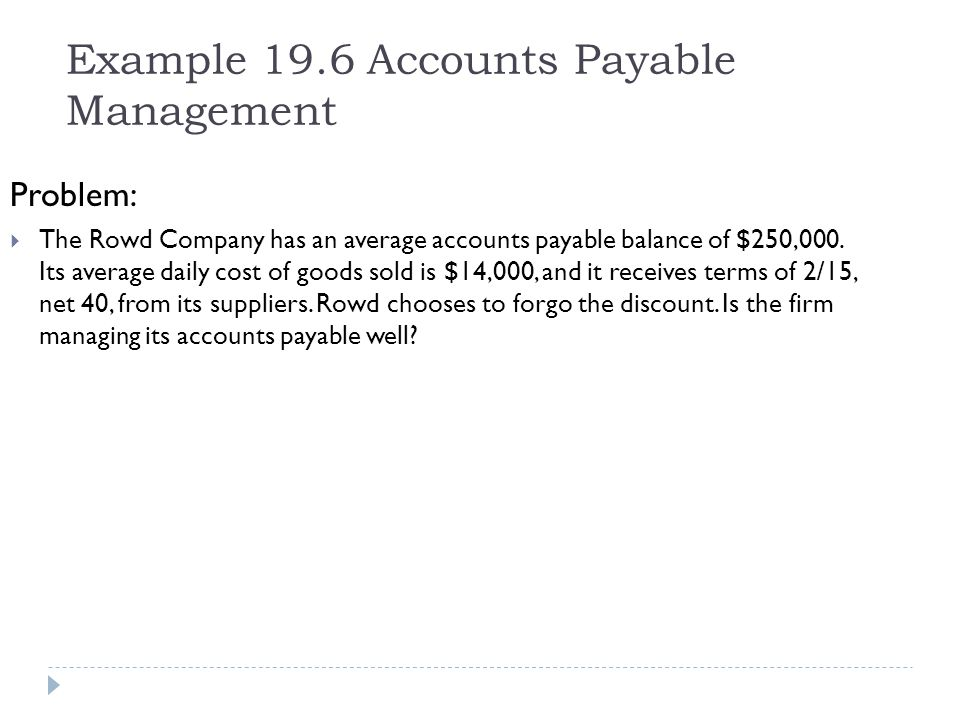 Example 19.6 Accounts Payable Management Problem: The Rowd Company has an average accounts payable balance of $250,000. Its average daily cost of good