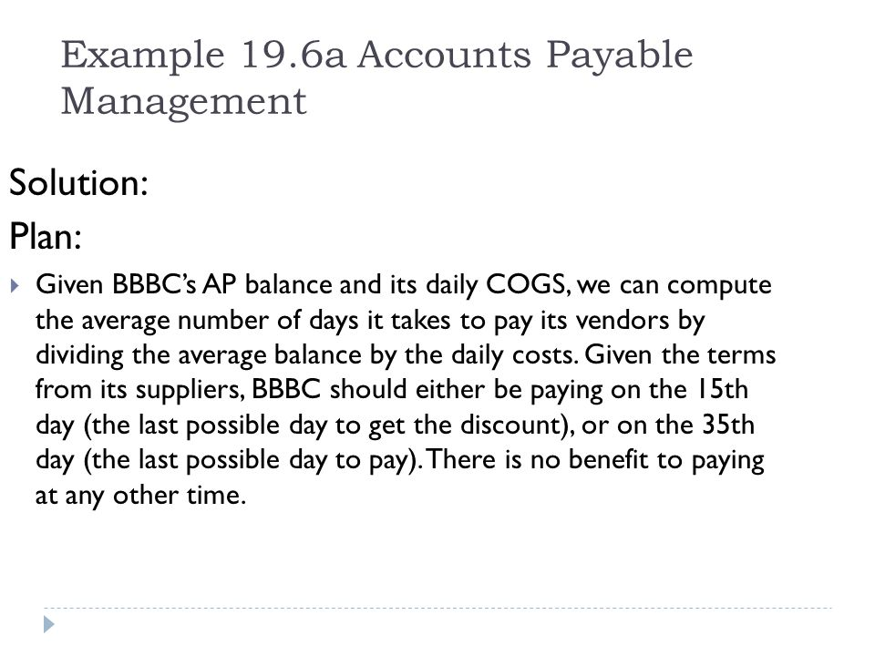 Example 19.6a Accounts Payable Management Solution: Plan: Given BBBCs AP balance and its daily COGS, we can compute the average number of days it take