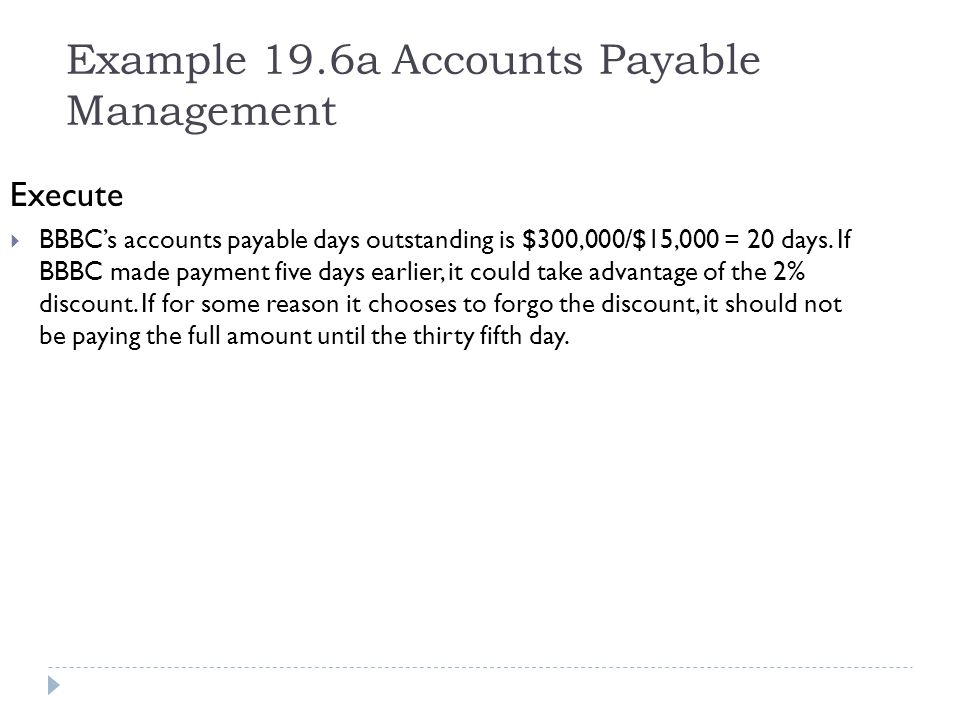 Example 19.6a Accounts Payable Management Execute BBBCs accounts payable days outstanding is $300,000/$15,000 = 20 days. If BBBC made payment five day