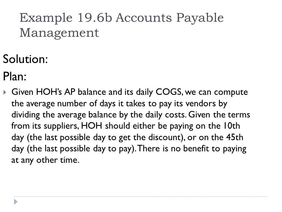 Example 19.6b Accounts Payable Management Solution: Plan: Given HOHs AP balance and its daily COGS, we can compute the average number of days it takes