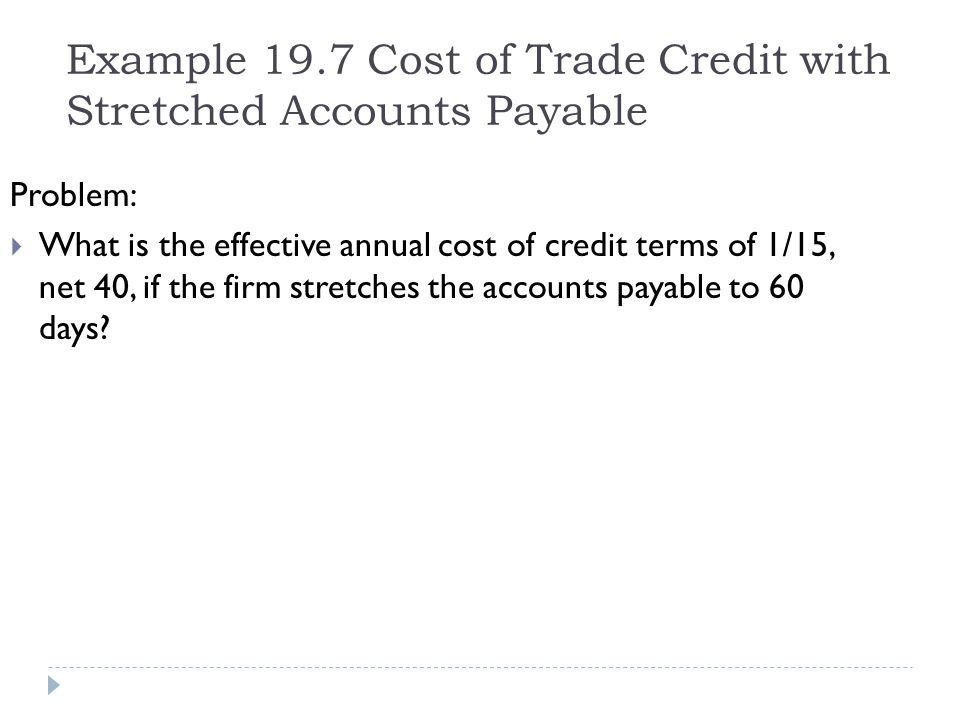 Example 19.7 Cost of Trade Credit with Stretched Accounts Payable Problem: What is the effective annual cost of credit terms of 1/15, net 40, if the f