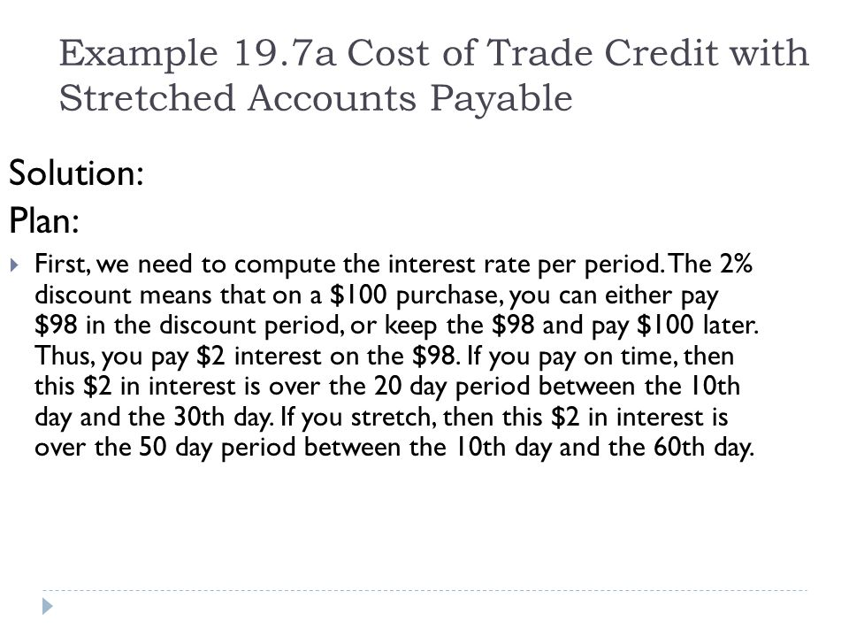 Example 19.7a Cost of Trade Credit with Stretched Accounts Payable Solution: Plan: First, we need to compute the interest rate per period. The 2% disc