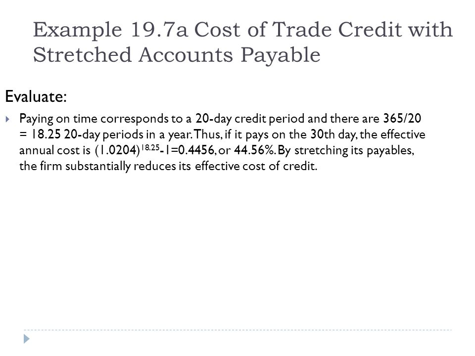 Example 19.7a Cost of Trade Credit with Stretched Accounts Payable Evaluate: Paying on time corresponds to a 20-day credit period and there are 365/20