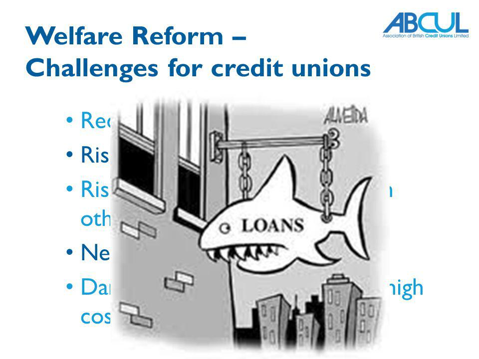 Reduced saving Risk of default on loans Risk of members in arrears with other bills Need to review lending policy Danger of members turning to high cost credit or loan sharks Welfare Reform – Challenges for credit unions