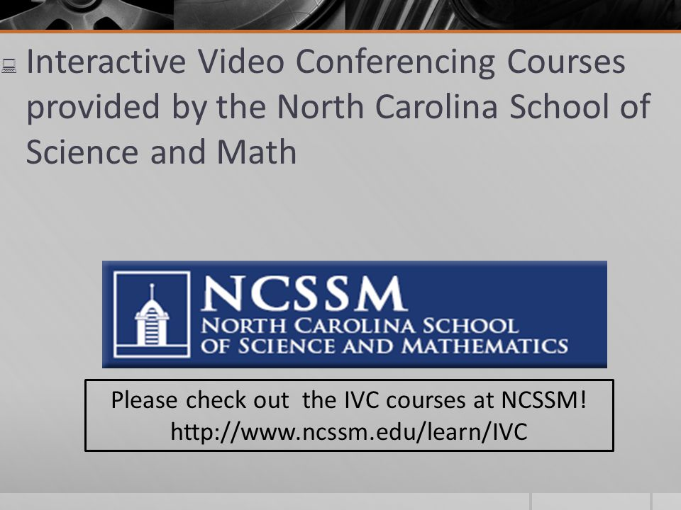 Interactive Video Conferencing Courses provided by the North Carolina School of Science and Math Please check out the IVC courses at NCSSM.