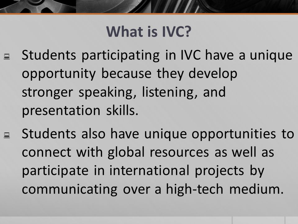 Students participating in IVC have a unique opportunity because they develop stronger speaking, listening, and presentation skills.