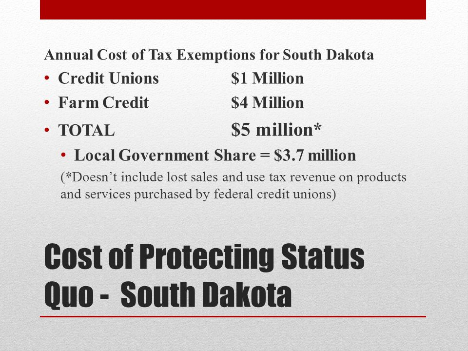 Cost of Protecting Status Quo - South Dakota Annual Cost of Tax Exemptions for South Dakota Credit Unions $1 Million Farm Credit $4 Million TOTAL $5 million* Local Government Share = $3.7 million (*Doesnt include lost sales and use tax revenue on products and services purchased by federal credit unions)