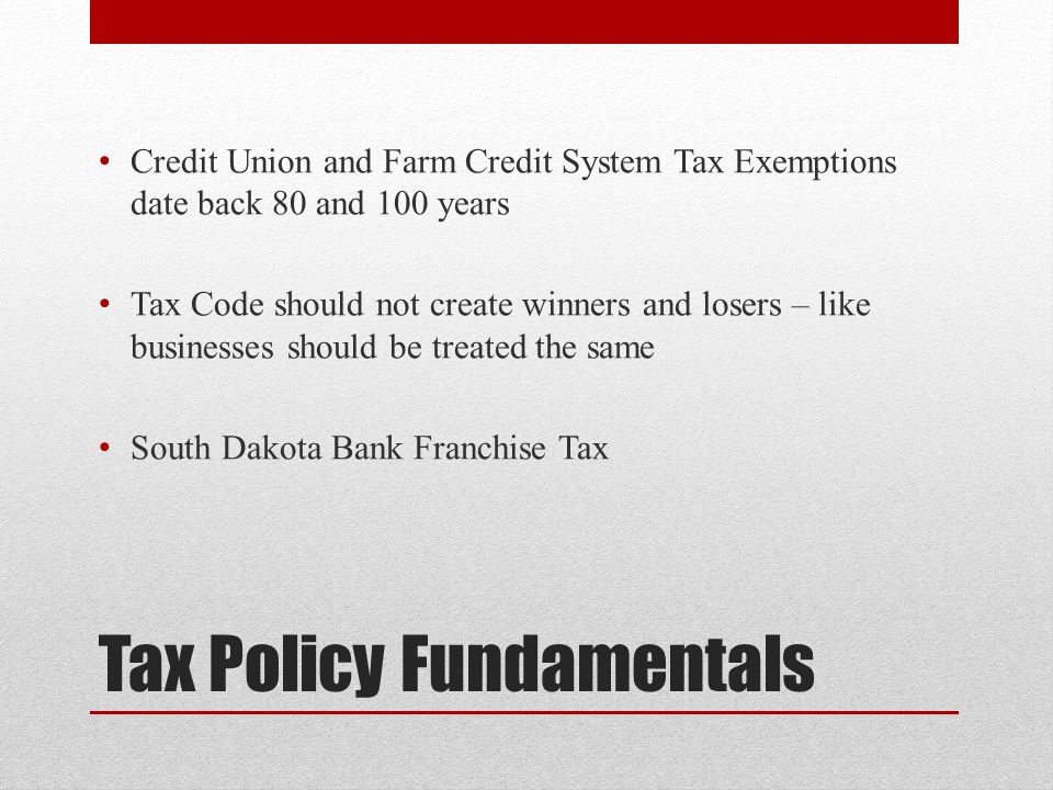 Tax Policy Fundamentals Credit Union and Farm Credit System Tax Exemptions date back 80 and 100 years Tax Code should not create winners and losers – like businesses should be treated the same South Dakota Bank Franchise Tax
