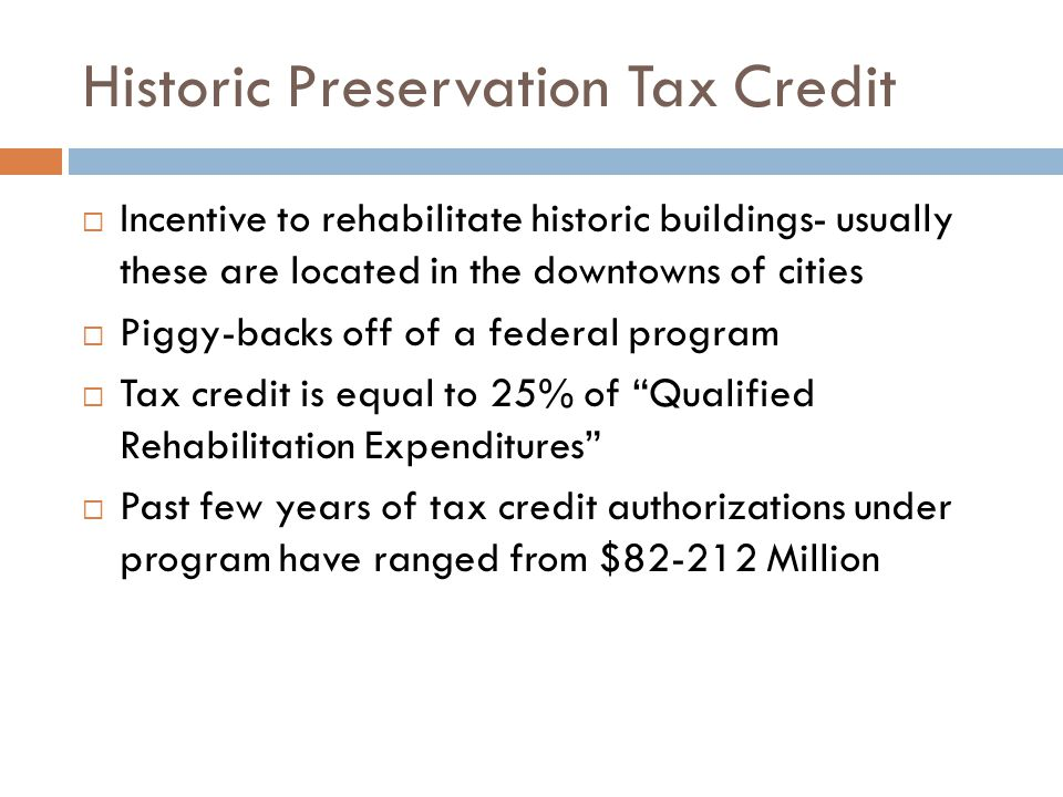 Historic Preservation Tax Credit Incentive to rehabilitate historic buildings- usually these are located in the downtowns of cities Piggy-backs off of