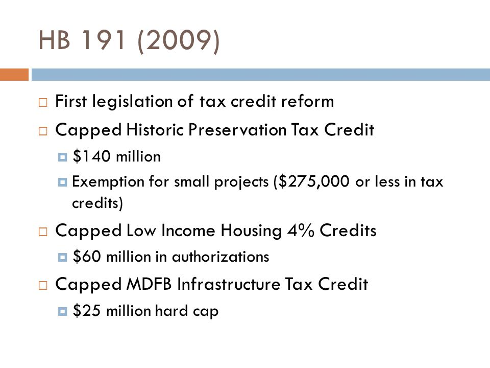 HB 191 (2009) First legislation of tax credit reform Capped Historic Preservation Tax Credit $140 million Exemption for small projects ($275,000 or le