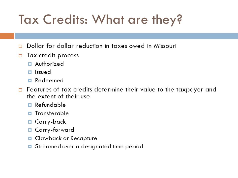 Tax Credits: What are they? Dollar for dollar reduction in taxes owed in Missouri Tax credit process Authorized Issued Redeemed Features of tax credit