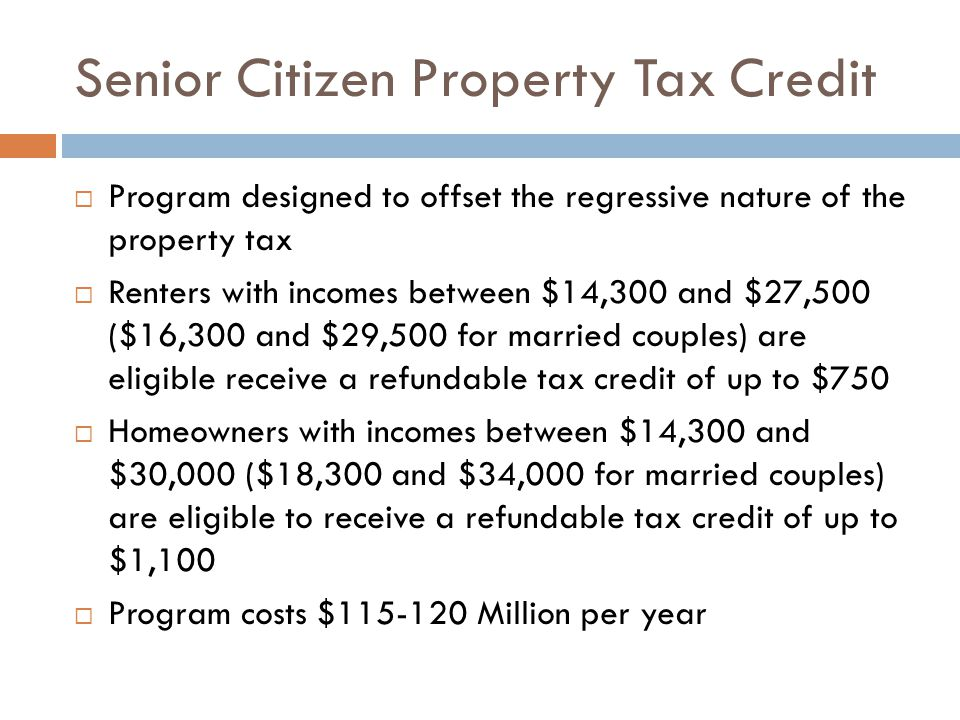 Senior Citizen Property Tax Credit Program designed to offset the regressive nature of the property tax Renters with incomes between $14,300 and $27,5