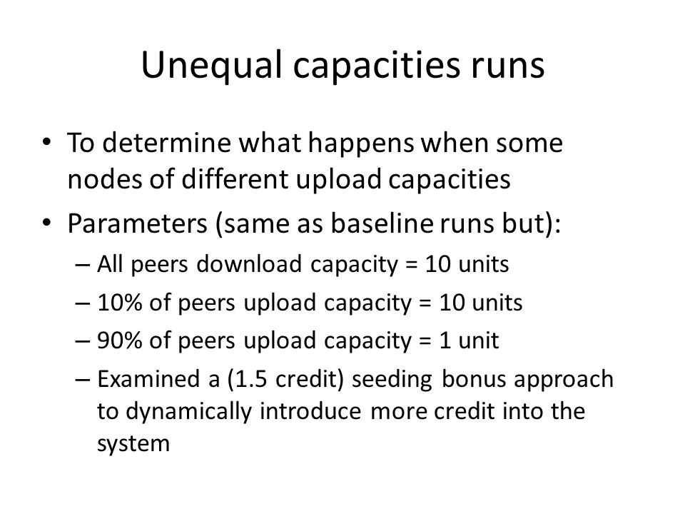 Unequal capacities runs To determine what happens when some nodes of different upload capacities Parameters (same as baseline runs but): – All peers download capacity = 10 units – 10% of peers upload capacity = 10 units – 90% of peers upload capacity = 1 unit – Examined a (1.5 credit) seeding bonus approach to dynamically introduce more credit into the system