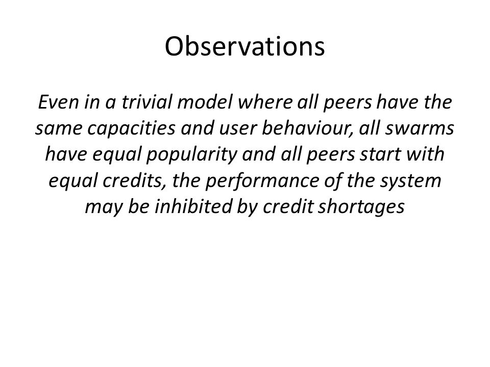 Observations Even in a trivial model where all peers have the same capacities and user behaviour, all swarms have equal popularity and all peers start with equal credits, the performance of the system may be inhibited by credit shortages