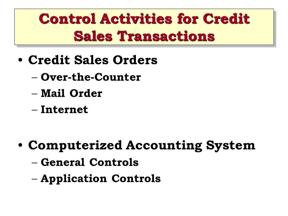 Control Activities for Credit Sales Transactions Credit Sales Orders – Over-the-Counter – Mail Order – Internet Computerized Accounting System – Gener