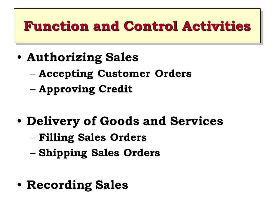 Function and Control Activities Authorizing Sales – Accepting Customer Orders – Approving Credit Delivery of Goods and Services – Filling Sales Orders