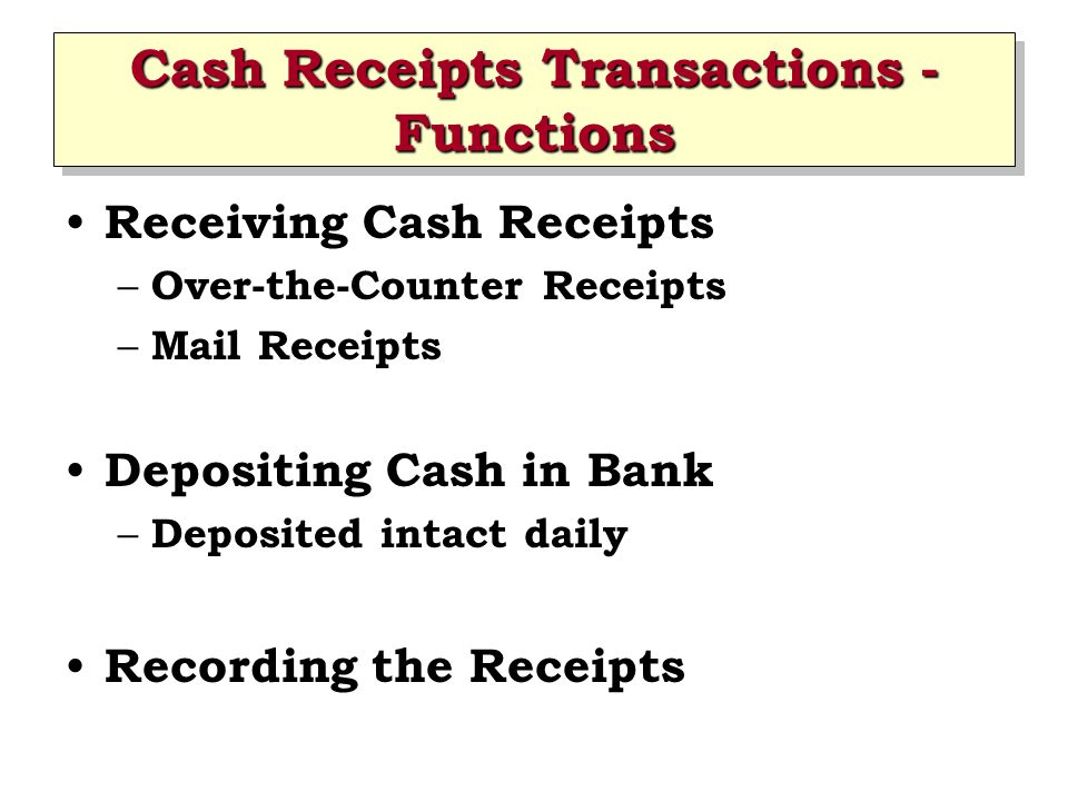Cash Receipts Transactions - Functions Receiving Cash Receipts – Over-the-Counter Receipts – Mail Receipts Depositing Cash in Bank – Deposited intact