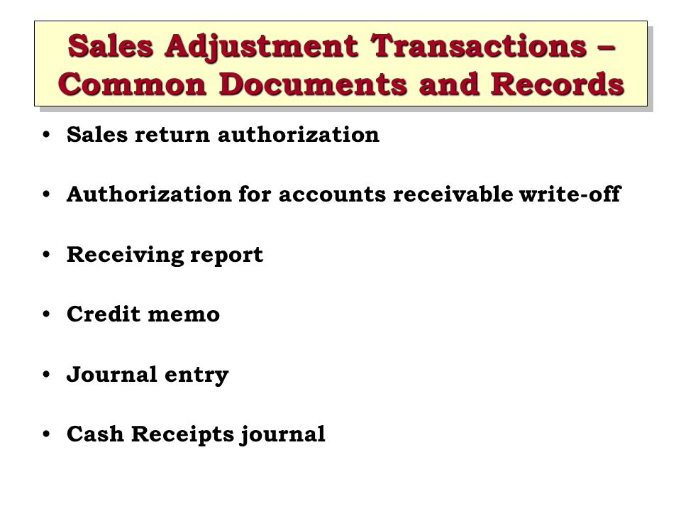 Sales Adjustment Transactions – Common Documents and Records Sales return authorization Authorization for accounts receivable write-off Receiving repo