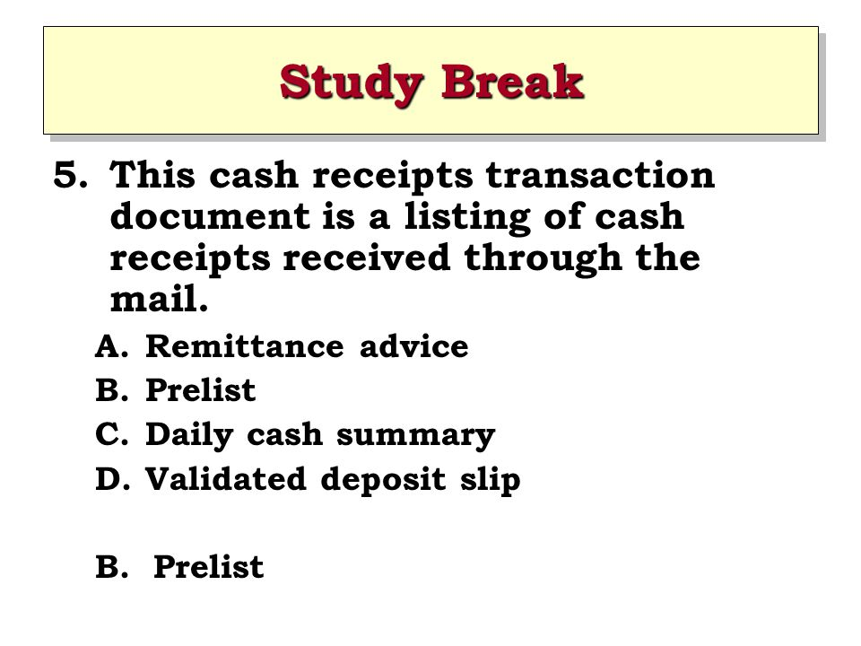 Study Break 5.This cash receipts transaction document is a listing of cash receipts received through the mail. A.Remittance advice B.Prelist C.Daily c