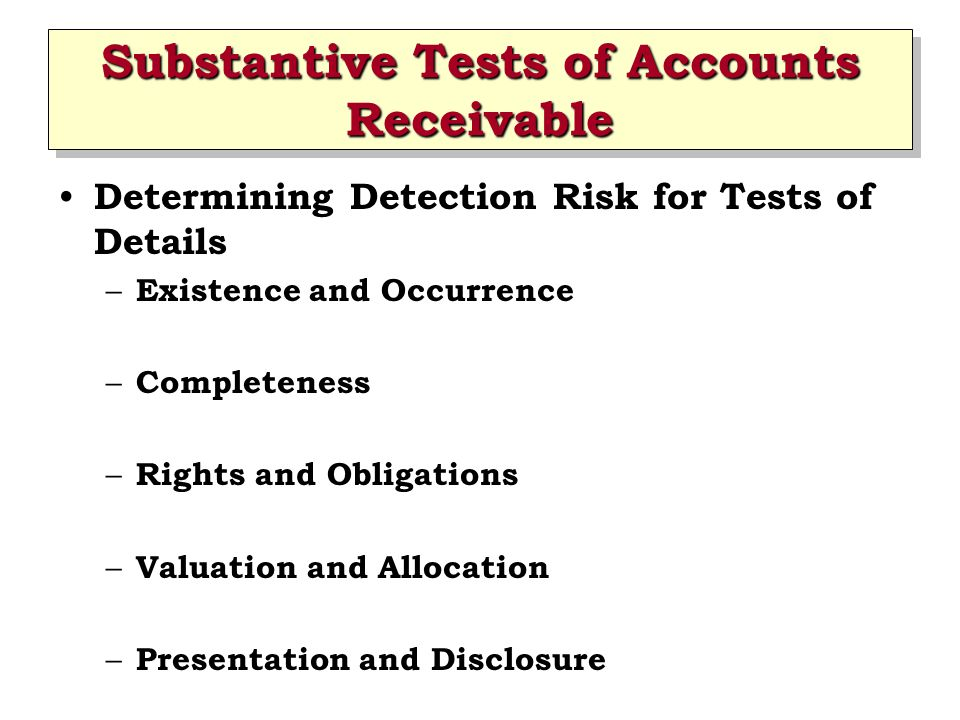 Substantive Tests of Accounts Receivable Determining Detection Risk for Tests of Details – Existence and Occurrence – Completeness – Rights and Obliga