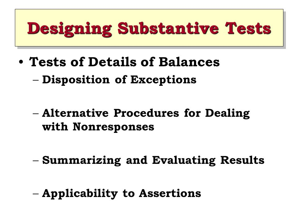 Designing Substantive Tests Tests of Details of Balances – Disposition of Exceptions – Alternative Procedures for Dealing with Nonresponses – Summariz